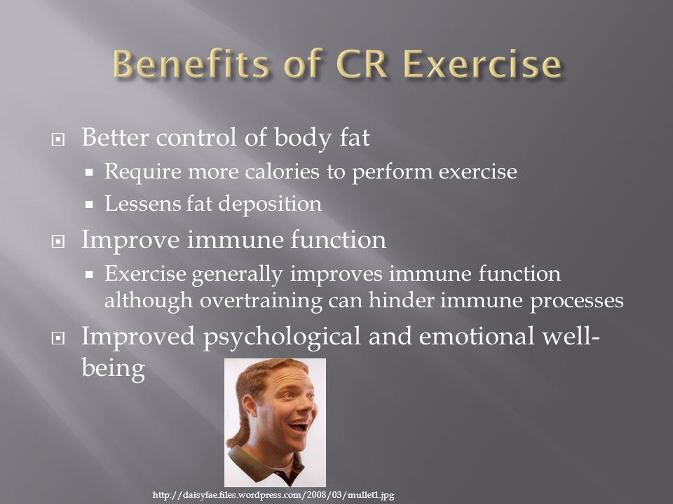  Better control of body fat  Require more calories to perform exercise  Lessens fat deposition  Improve immune function  Exercise generally improves immune function although overtraining can hinder immune processes  Improved psychological and emotional well- being http://daisyfae.files.wordpress.com/2008/03/mullet1.jpg