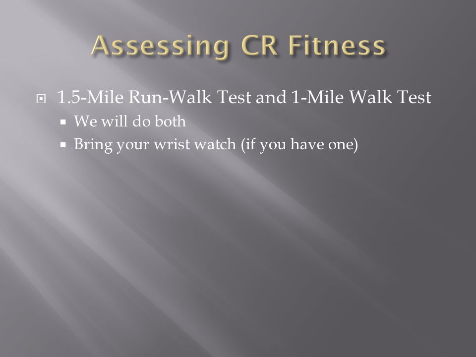  1.5-Mile Run-Walk Test and 1-Mile Walk Test  We will do both  Bring your wrist watch (if you have one)