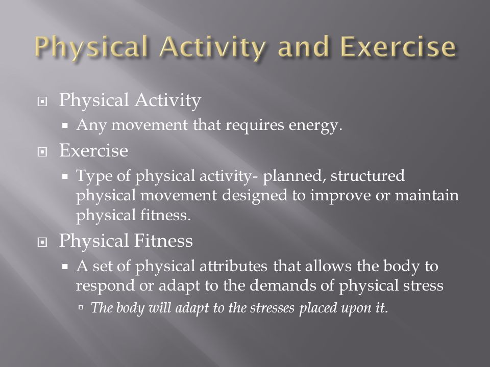  Physical Activity  Any movement that requires energy.