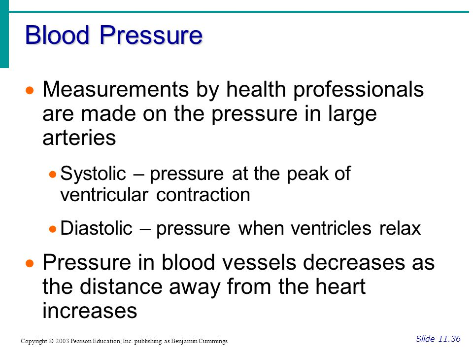 Blood Pressure Slide 11.36 Copyright © 2003 Pearson Education, Inc. publishing as Benjamin Cummings  Measurements by health professionals are made on