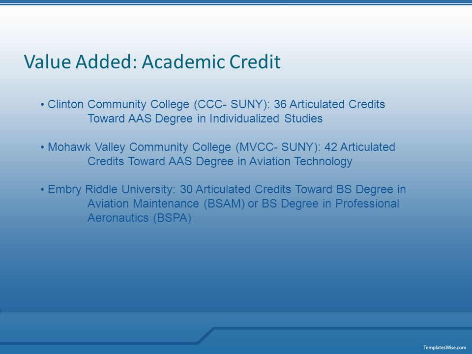 Value Added: Academic Credit Clinton Community College (CCC- SUNY): 36 Articulated Credits Toward AAS Degree in Individualized Studies Mohawk Valley Community College (MVCC- SUNY): 42 Articulated Credits Toward AAS Degree in Aviation Technology Embry Riddle University: 30 Articulated Credits Toward BS Degree in Aviation Maintenance (BSAM) or BS Degree in Professional Aeronautics (BSPA)