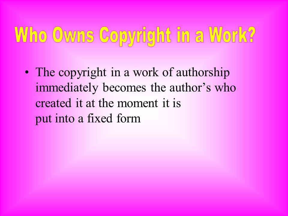 The copyright in a work of authorship immediately becomes the author's who created it at the moment it is put into a fixed form