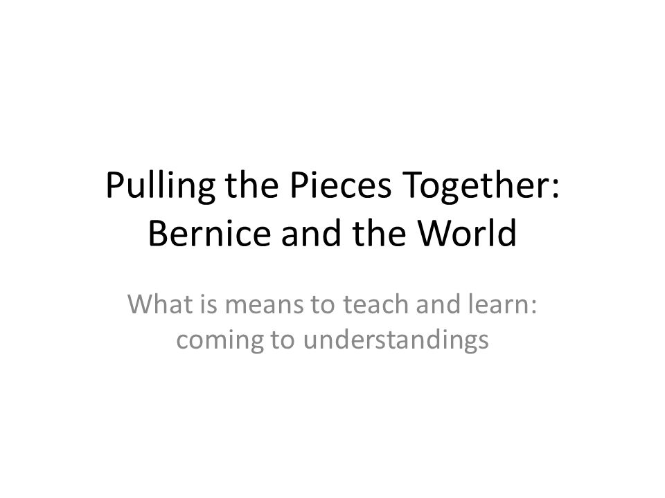 Pulling the Pieces Together: Bernice and the World What is means to teach and learn: coming to understandings