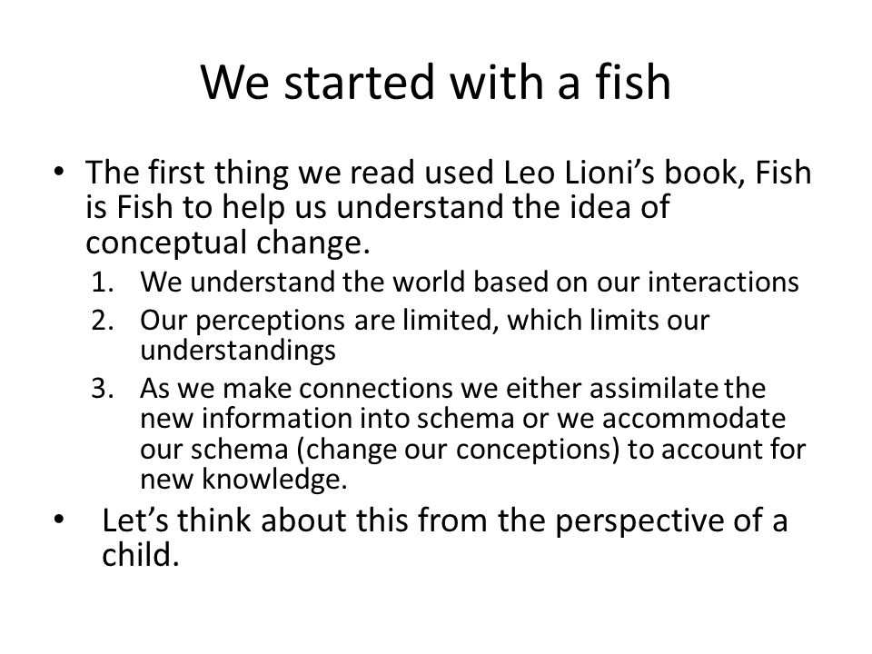 We started with a fish The first thing we read used Leo Lioni's book, Fish is Fish to help us understand the idea of conceptual change.