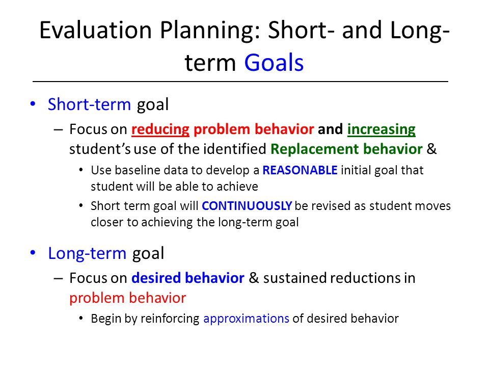 Evaluation Planning: Short- and Long- term Goals Short-term goal – Focus on reducing problem behavior and increasing student's use of the identified R