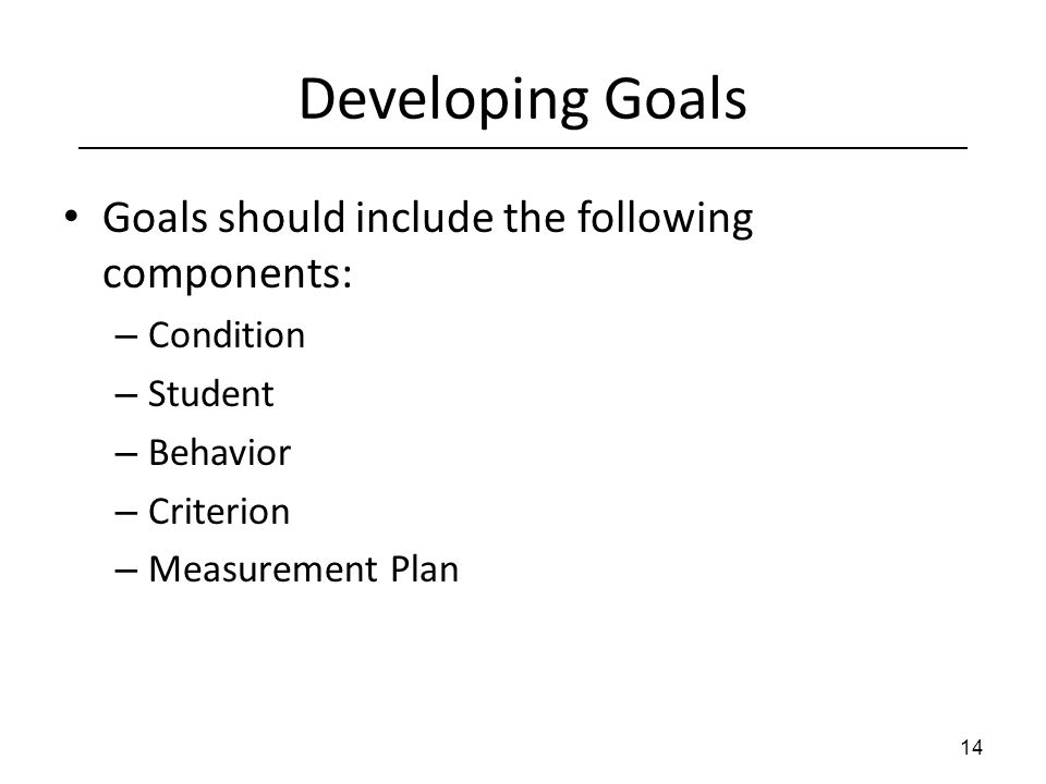 Developing Goals Goals should include the following components: – Condition – Student – Behavior – Criterion – Measurement Plan 14