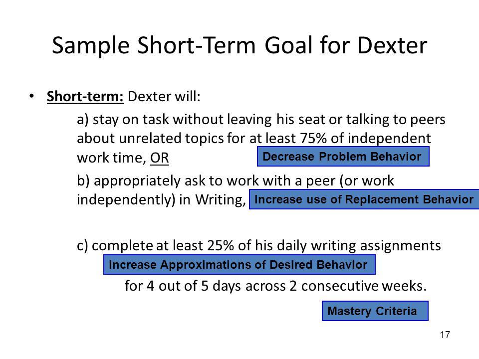 Sample Short-Term Goal for Dexter Short-term: Dexter will: a) stay on task without leaving his seat or talking to peers about unrelated topics for at