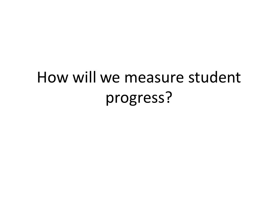 How will we measure student progress?