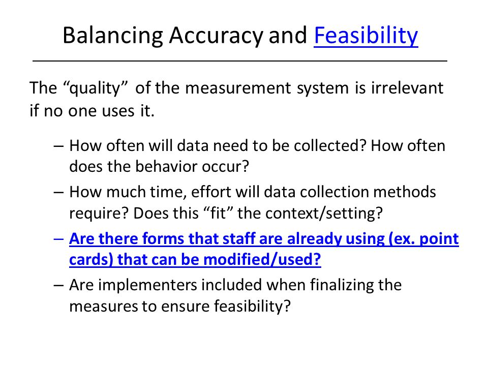 "Balancing Accuracy and Feasibility The ""quality"" of the measurement system is irrelevant if no one uses it. – How often will data need to be collected"