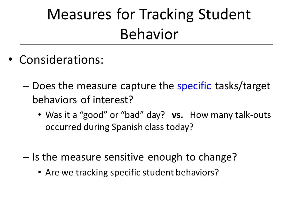"Measures for Tracking Student Behavior Considerations: – Does the measure capture the specific tasks/target behaviors of interest? Was it a ""good"" or"
