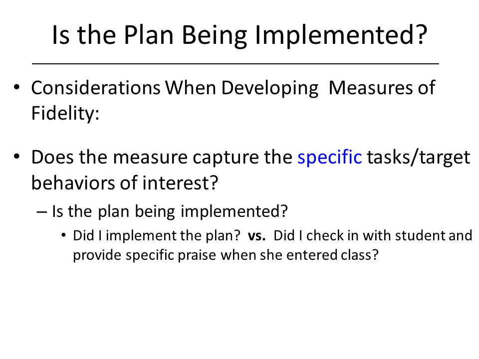 Is the Plan Being Implemented? Considerations When Developing Measures of Fidelity: Does the measure capture the specific tasks/target behaviors of in