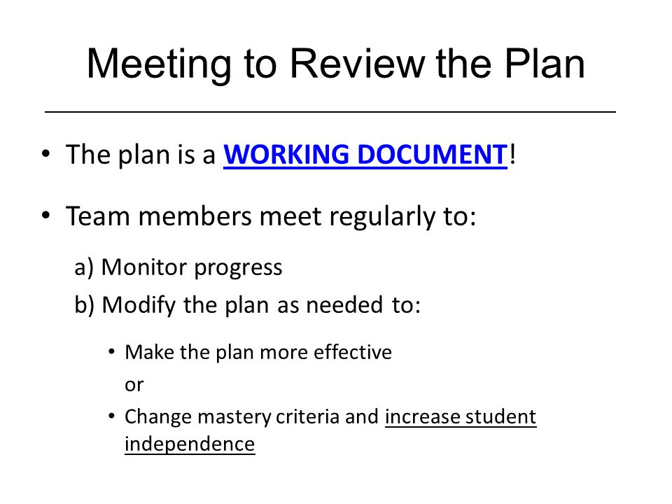 The plan is a WORKING DOCUMENT! Team members meet regularly to: a) Monitor progress b) Modify the plan as needed to: Make the plan more effective or C