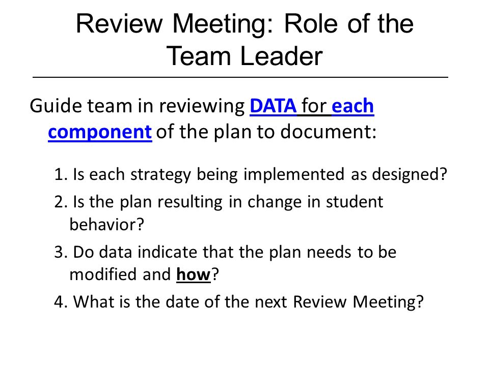 Review Meeting: Role of the Team Leader Guide team in reviewing DATA for each component of the plan to document: 1. Is each strategy being implemented