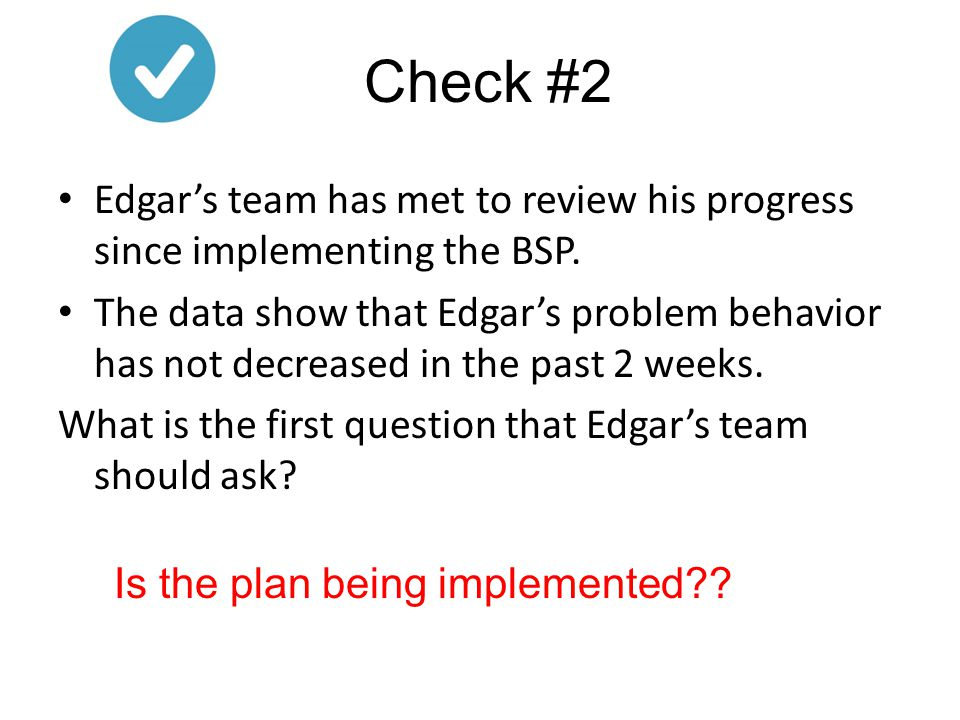 Edgar's team has met to review his progress since implementing the BSP. The data show that Edgar's problem behavior has not decreased in the past 2 we