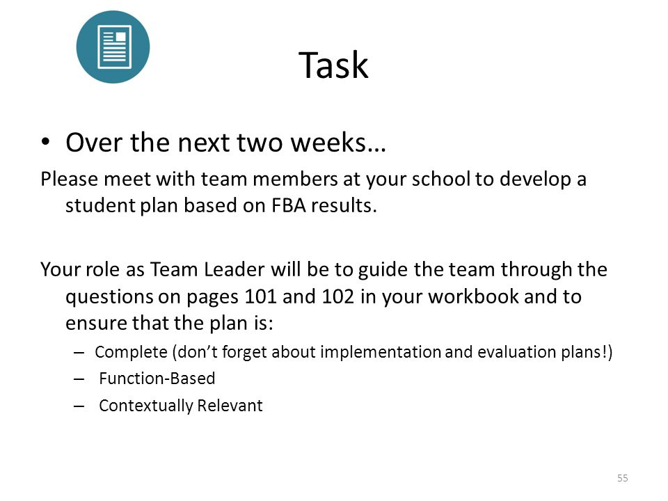 Task Over the next two weeks… Please meet with team members at your school to develop a student plan based on FBA results. Your role as Team Leader wi