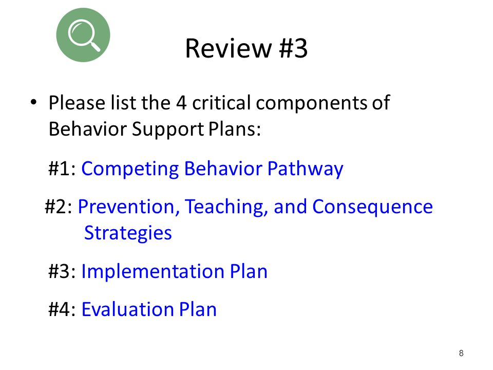 8 Review #3 Please list the 4 critical components of Behavior Support Plans: #1: Competing Behavior Pathway #2: Prevention, Teaching, and Consequence