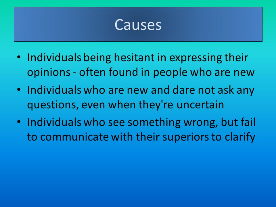 Individuals being hesitant in expressing their opinions - often found in people who are new Individuals who are new and dare not ask any questions, even when they re uncertain Individuals who see something wrong, but fail to communicate with their superiors to clarify Causes