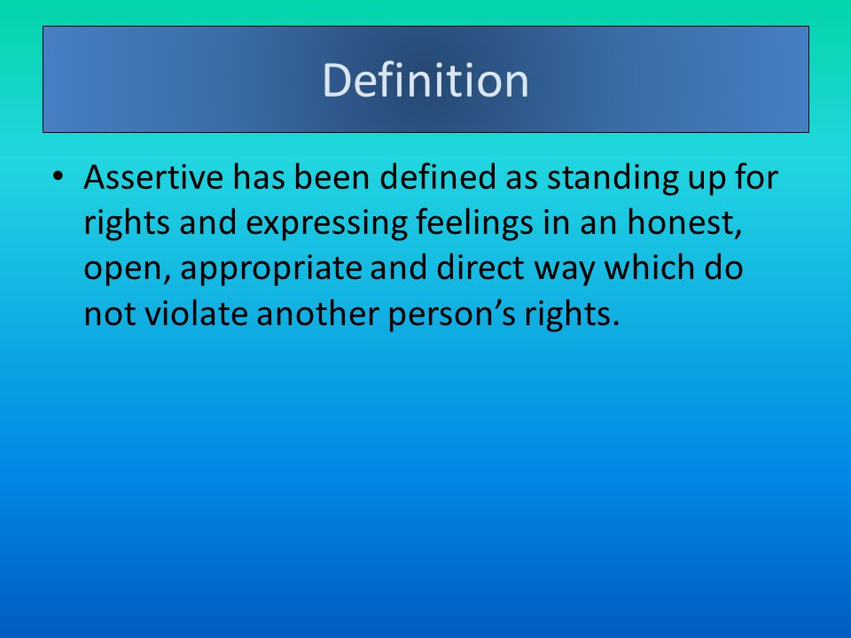 Definition Assertive has been defined as standing up for rights and expressing feelings in an honest, open, appropriate and direct way which do not violate another person's rights.