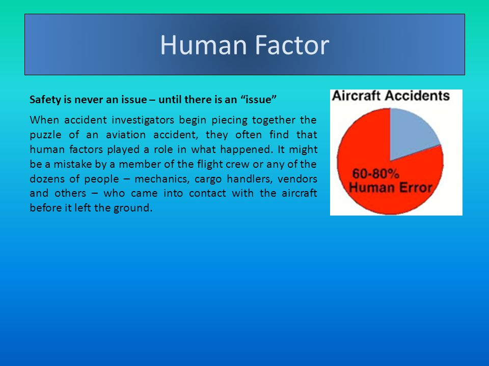 Definition Human Factor Safety is never an issue – until there is an issue When accident investigators begin piecing together the puzzle of an aviation accident, they often find that human factors played a role in what happened.