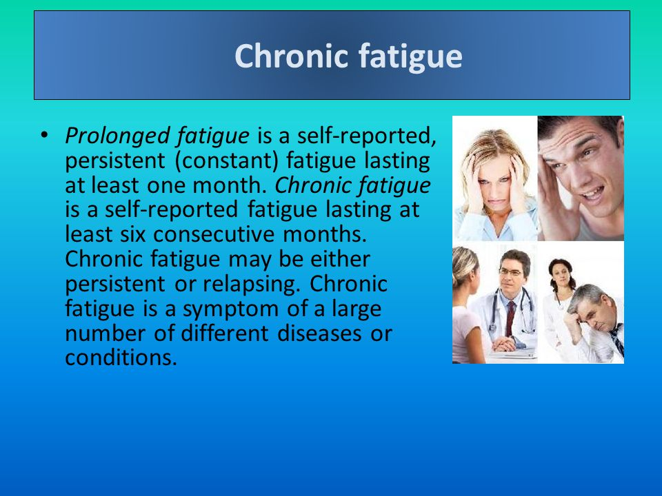 Prolonged fatigue is a self-reported, persistent (constant) fatigue lasting at least one month.