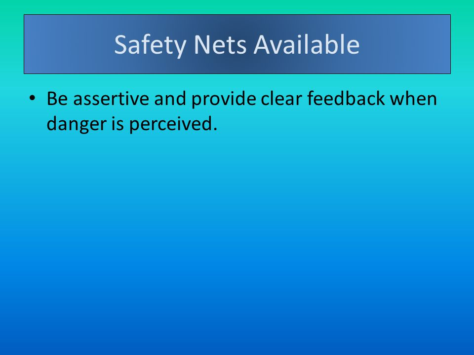 Safety Nets Available Be assertive and provide clear feedback when danger is perceived.