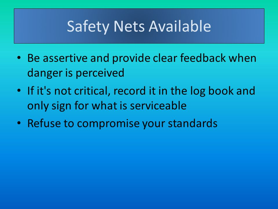 Safety Nets Available Be assertive and provide clear feedback when danger is perceived If it s not critical, record it in the log book and only sign for what is serviceable Refuse to compromise your standards