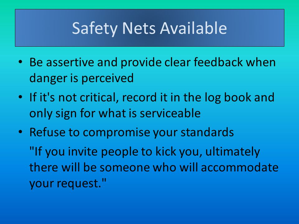 Safety Nets Available Be assertive and provide clear feedback when danger is perceived If it s not critical, record it in the log book and only sign for what is serviceable Refuse to compromise your standards If you invite people to kick you, ultimately there will be someone who will accommodate your request.