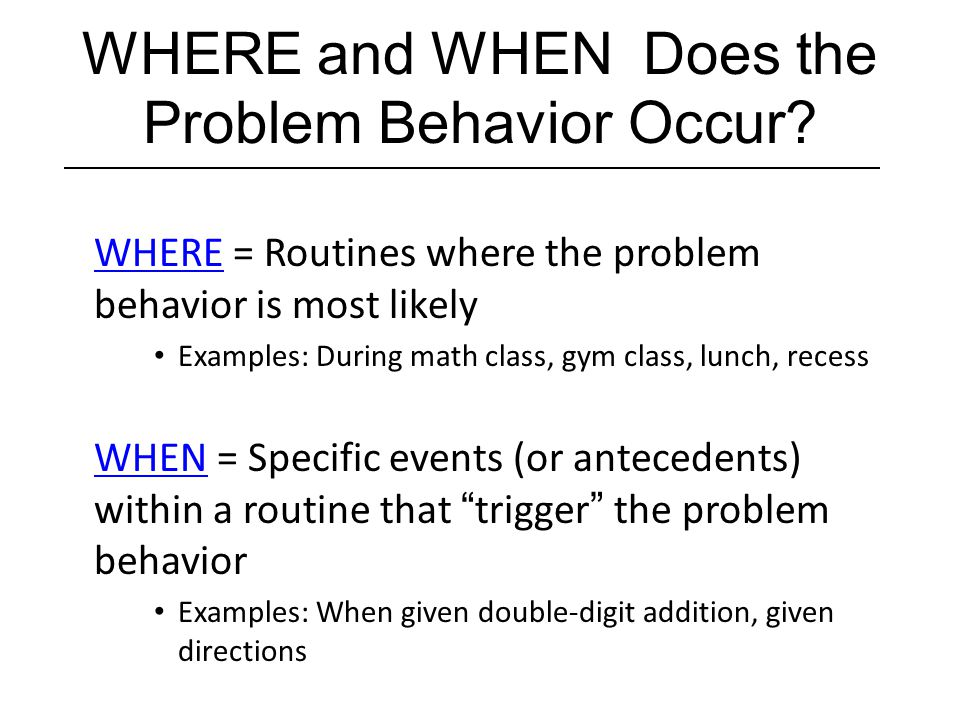 WHERE and WHEN Does the Problem Behavior Occur? WHERE = Routines where the problem behavior is most likely Examples: During math class, gym class, lun