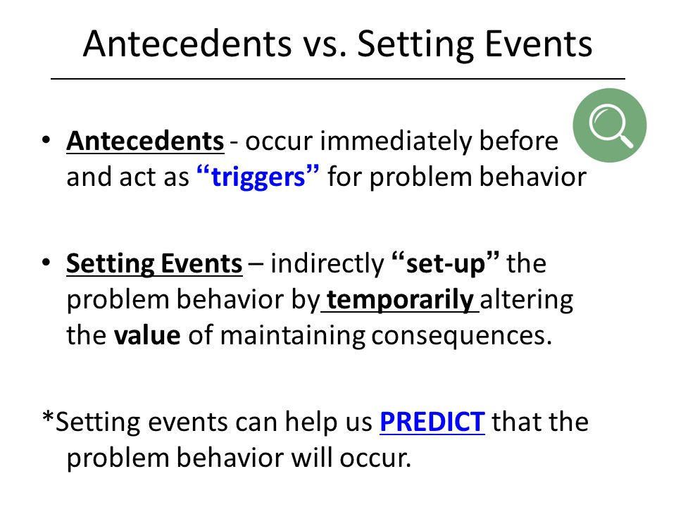 "Antecedents vs. Setting Events Antecedents - occur immediately before and act as ""triggers"" for problem behavior Setting Events – indirectly ""set-up"""