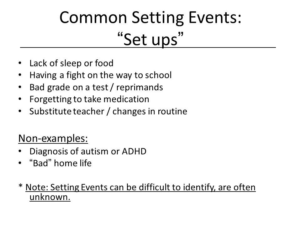 "Common Setting Events: ""Set ups"" Lack of sleep or food Having a fight on the way to school Bad grade on a test / reprimands Forgetting to take medicat"