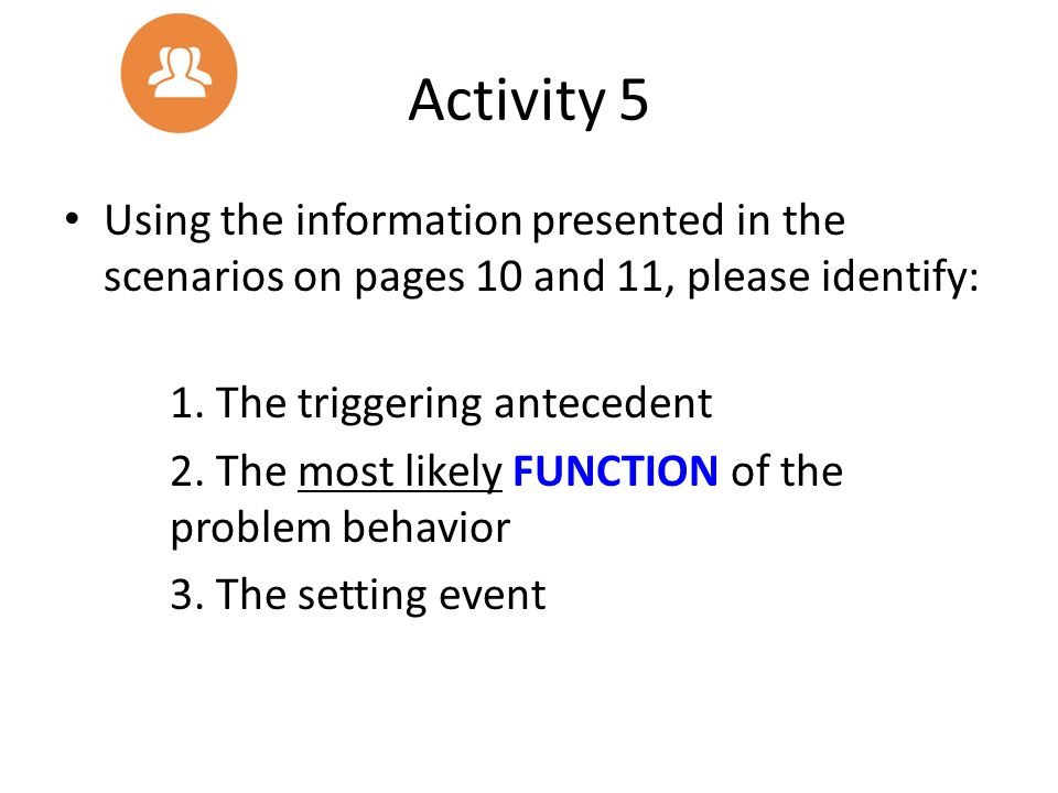 Activity 5 Using the information presented in the scenarios on pages 10 and 11, please identify: 1. The triggering antecedent 2. The most likely FUNCT