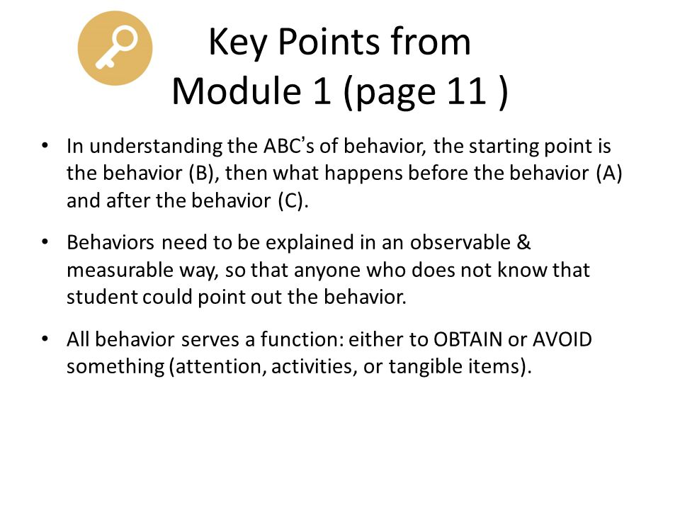 Key Points from Module 1 (page 11 ) In understanding the ABC's of behavior, the starting point is the behavior (B), then what happens before the behav