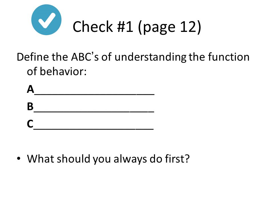 Check #1 (page 12) Define the ABC's of understanding the function of behavior: A____________________ B____________________ C____________________ What