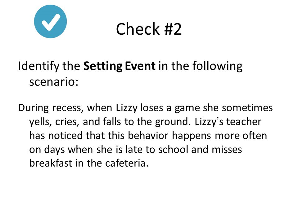 Check #2 Identify the Setting Event in the following scenario: During recess, when Lizzy loses a game she sometimes yells, cries, and falls to the gro