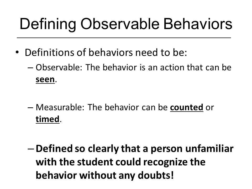 Observable/Measurable DefinitionNon-observable/measurable Definition Talks when teacher is lecturing, calling out in a loud voice, singing Disruptive behaviors Draws pictures during group work timeOff-task behaviors Throwing objects, Kicking over chairsAngry, Hostile Behaviors Calls peers namesInappropriate language Tapping/ drumming on desk, looking around the classroom Attention problems Refusal to do work, failure to follow directions Non-compliance Yells No or You can't make me when given direction Defiance