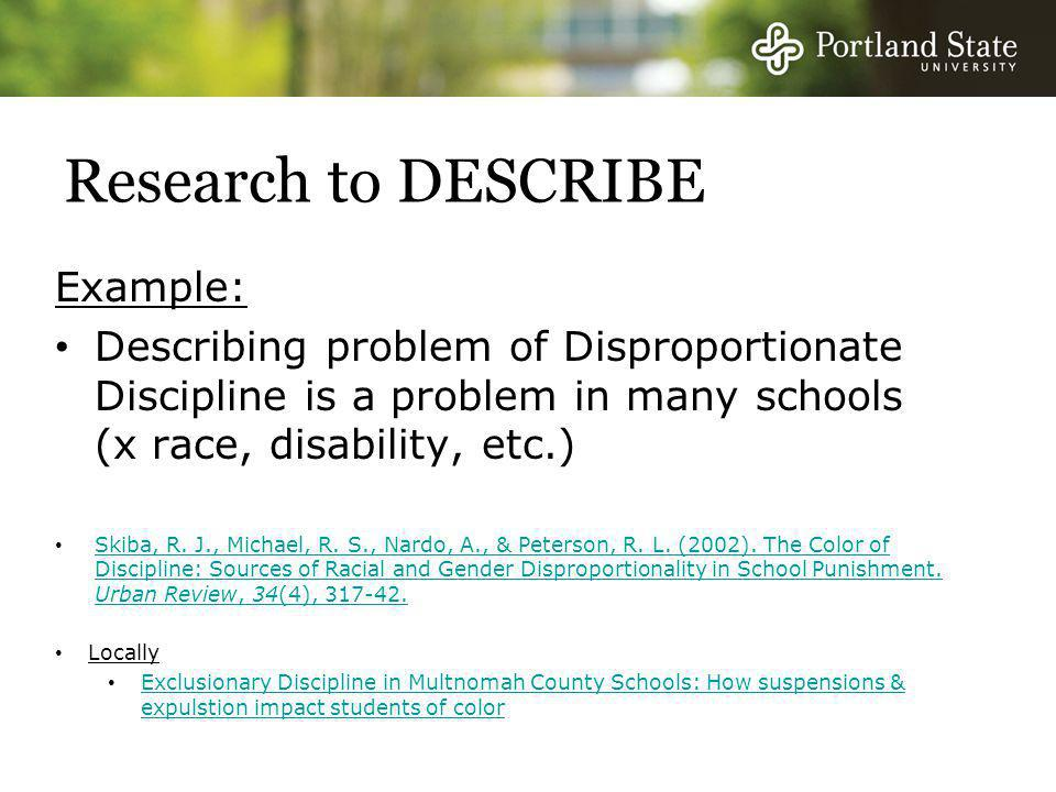 Research to DESCRIBE Example: Describing problem of Disproportionate Discipline is a problem in many schools (x race, disability, etc.) Skiba, R.