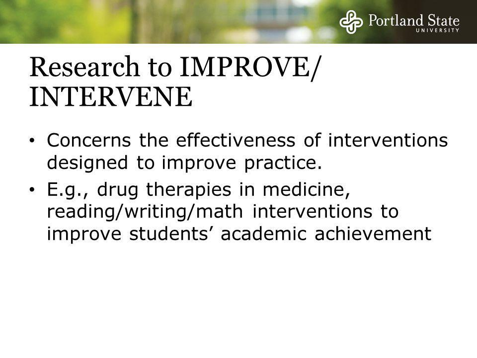 Research to IMPROVE/ INTERVENE Concerns the effectiveness of interventions designed to improve practice. E.g., drug therapies in medicine, reading/wri