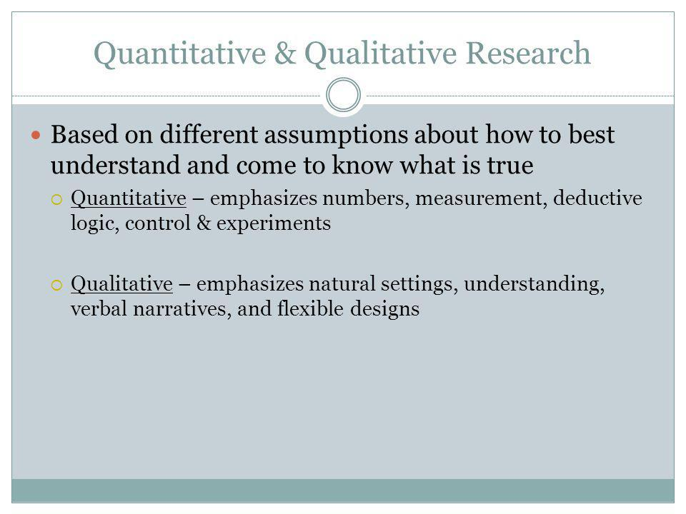 Quantitative & Qualitative Research Based on different assumptions about how to best understand and come to know what is true  Quantitative – emphasizes numbers, measurement, deductive logic, control & experiments  Qualitative – emphasizes natural settings, understanding, verbal narratives, and flexible designs