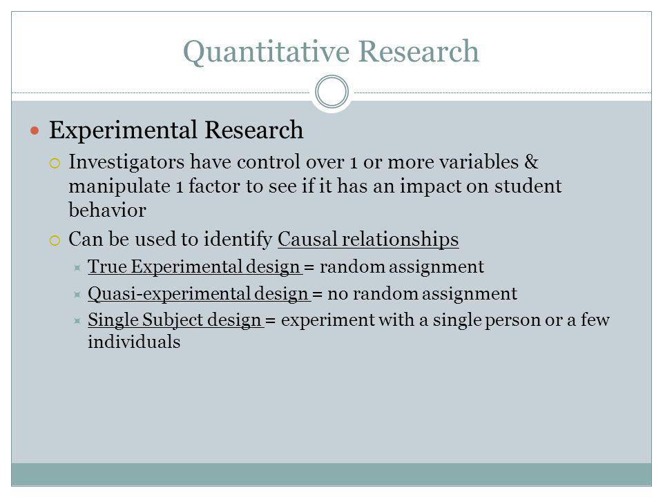 Quantitative Research Experimental Research  Investigators have control over 1 or more variables & manipulate 1 factor to see if it has an impact on student behavior  Can be used to identify Causal relationships  True Experimental design = random assignment  Quasi-experimental design = no random assignment  Single Subject design = experiment with a single person or a few individuals