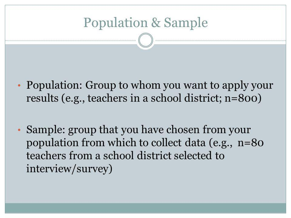 Population & Sample Population: Group to whom you want to apply your results (e.g., teachers in a school district; n=800) Sample: group that you have chosen from your population from which to collect data (e.g., n=80 teachers from a school district selected to interview/survey)