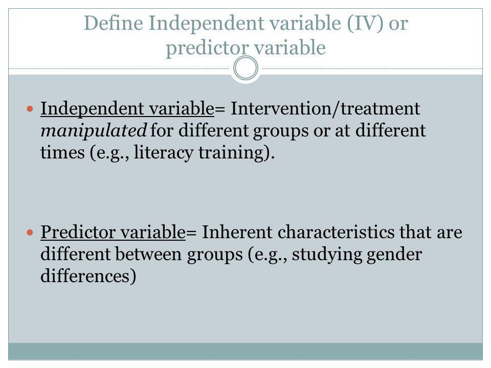 Define Independent variable (IV) or predictor variable Independent variable= Intervention/treatment manipulated for different groups or at different times (e.g., literacy training).