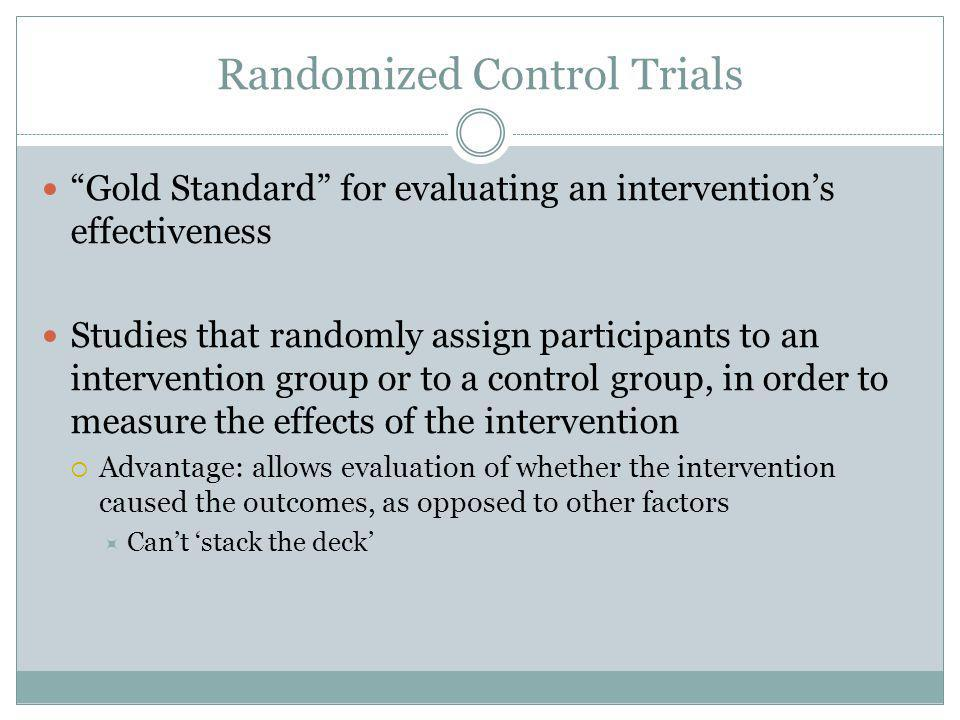 Randomized Control Trials Gold Standard for evaluating an intervention's effectiveness Studies that randomly assign participants to an intervention group or to a control group, in order to measure the effects of the intervention  Advantage: allows evaluation of whether the intervention caused the outcomes, as opposed to other factors  Can't 'stack the deck'