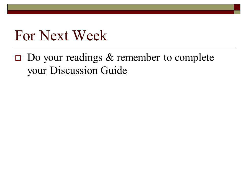For Next Week  Do your readings & remember to complete your Discussion Guide