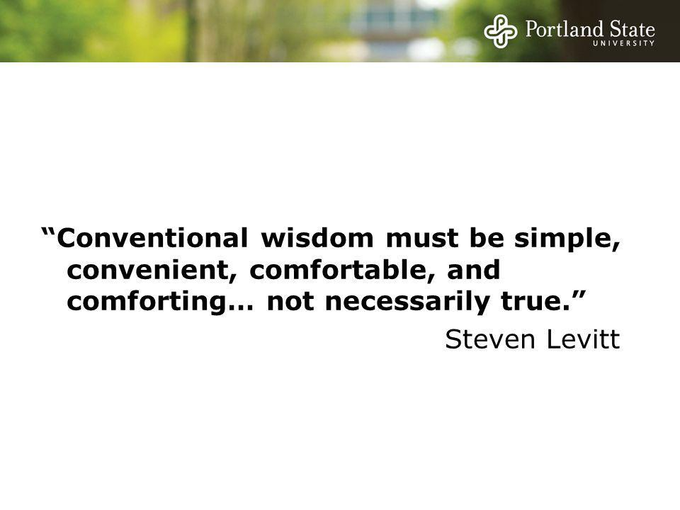 Conventional wisdom must be simple, convenient, comfortable, and comforting… not necessarily true. Steven Levitt