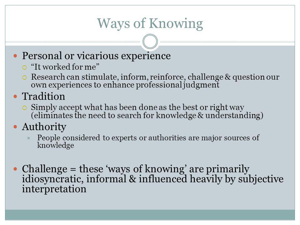 Ways of Knowing Personal or vicarious experience  It worked for me  Research can stimulate, inform, reinforce, challenge & question our own experiences to enhance professional judgment Tradition  Simply accept what has been done as the best or right way (eliminates the need to search for knowledge & understanding) Authority  People considered to experts or authorities are major sources of knowledge Challenge = these 'ways of knowing' are primarily idiosyncratic, informal & influenced heavily by subjective interpretation
