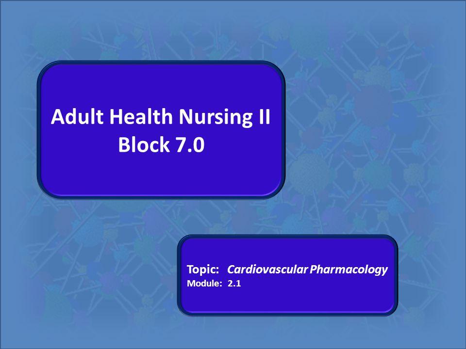 Adult Health Nursing II Block 7.0 Topic: Cardiovascular Pharmacology Module: 2.1