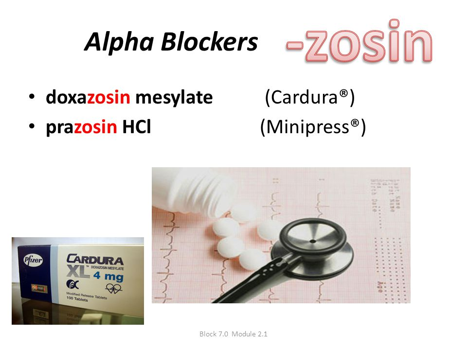 Alpha Blockers doxazosin mesylate (Cardura®) prazosin HCl (Minipress®) Block 7.0 Module 2.1