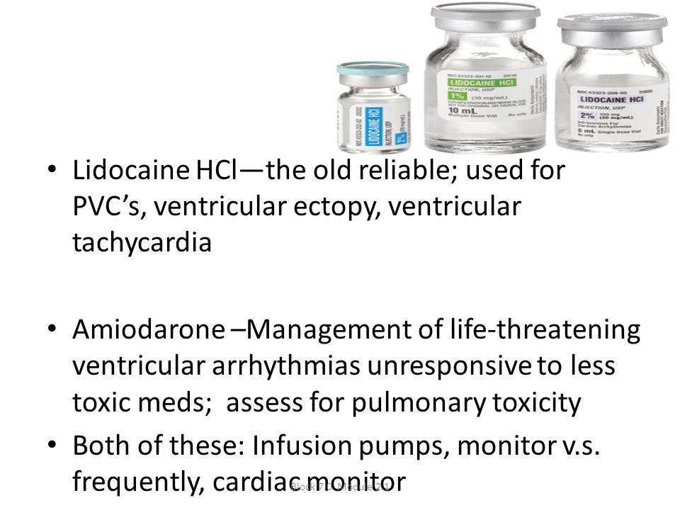 Lidocaine HCl—the old reliable; used for PVC's, ventricular ectopy, ventricular tachycardia Amiodarone –Management of life-threatening ventricular arr