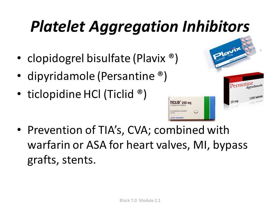 Platelet Aggregation Inhibitors clopidogrel bisulfate (Plavix ®) dipyridamole (Persantine ®) ticlopidine HCl (Ticlid ®) Prevention of TIA's, CVA; comb