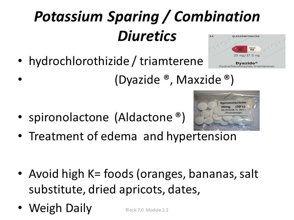 Potassium Sparing / Combination Diuretics hydrochlorothizide / triamterene (Dyazide ®, Maxzide ®) spironolactone (Aldactone ®) Treatment of edema and